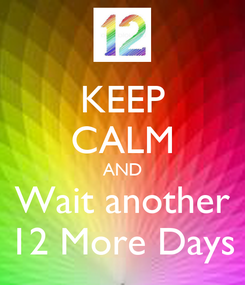 Poster: KEEP CALM AND Wait another 12 More Days