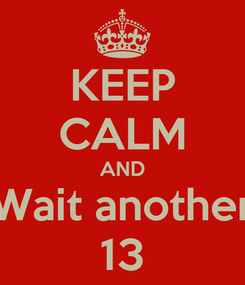 Poster: KEEP CALM AND Wait another 13