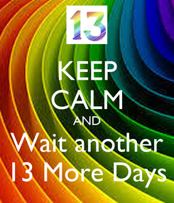 Poster: KEEP CALM AND Wait another 13 More Days