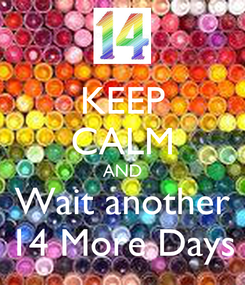 Poster: KEEP CALM AND Wait another 14 More Days