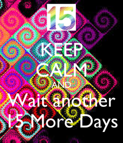 Poster: KEEP CALM AND Wait another 15 More Days