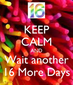 Poster: KEEP CALM AND Wait another 16 More Days