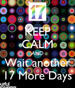 Poster: KEEP CALM AND Wait another 17 More Days