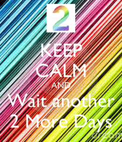 Poster: KEEP CALM AND Wait another 2 More Days