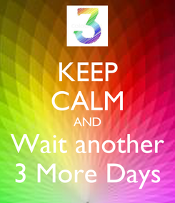 Poster: KEEP CALM AND Wait another 3 More Days