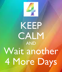 Poster: KEEP CALM AND Wait another 4 More Days