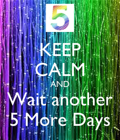Poster: KEEP CALM AND Wait another 5 More Days