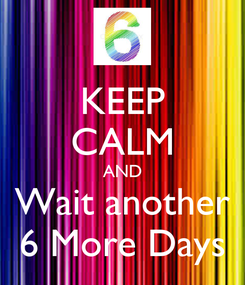 Poster: KEEP CALM AND Wait another 6 More Days
