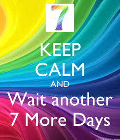Poster: KEEP CALM AND Wait another 7 More Days