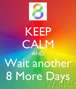 Poster: KEEP CALM AND Wait another 8 More Days