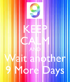 Poster: KEEP CALM AND Wait another 9 More Days