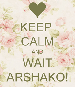 Poster: KEEP  CALM AND WAIT ARSHAKO!