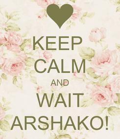 Poster: KEEP  CALM AND WAIT ARSHAKO!