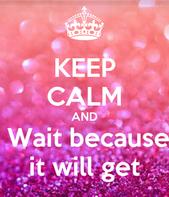 Poster: KEEP CALM AND  Wait because it will get