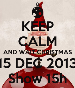Poster: KEEP CALM AND WAIT CHRISTMAS 15 DEC 2013 Show 15h