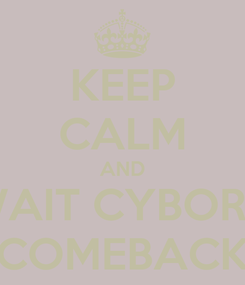 Poster: KEEP CALM AND WAIT CYBORG COMEBACK