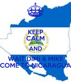 Poster: KEEP CALM AND WAIT DIMI & MIKE COME TO NICARAGUA