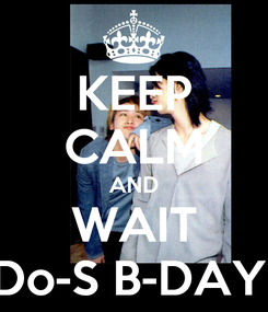 Poster: KEEP CALM AND WAIT Do-S B-DAY!