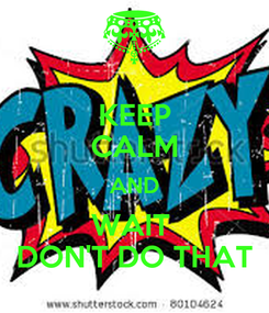 Poster: KEEP CALM AND WAIT   DON'T DO THAT