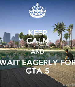 Poster: KEEP CALM AND WAIT EAGERLY FOR GTA 5