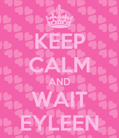 Poster: KEEP CALM AND WAIT EYLEEN