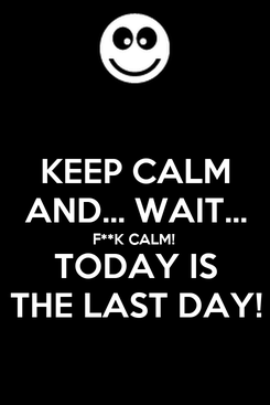 Poster: KEEP CALM AND... WAIT... F**K CALM! TODAY IS THE LAST DAY!