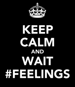 Poster: KEEP CALM AND WAIT #FEELINGS