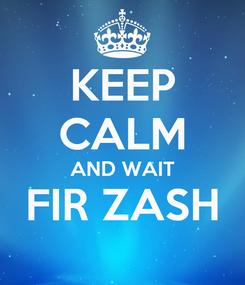 Poster: KEEP CALM AND WAIT FIR ZASH