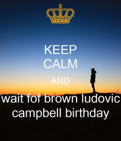 Poster: KEEP CALM AND wait fof brown ludovic campbell birthday