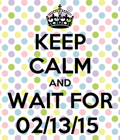 Poster: KEEP CALM AND WAIT FOR 02/13/15