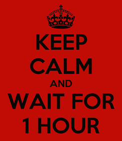 Poster: KEEP CALM AND WAIT FOR 1 HOUR