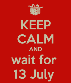 Poster: KEEP CALM AND wait for  13 July