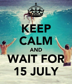Poster: KEEP CALM AND WAIT FOR 15 JULY