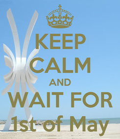 Poster: KEEP CALM AND WAIT FOR 1st of May