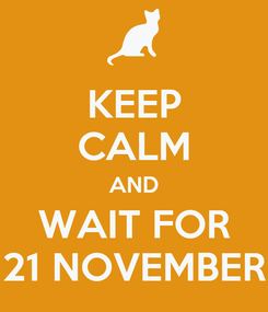 Poster: KEEP CALM AND WAIT FOR 21 NOVEMBER