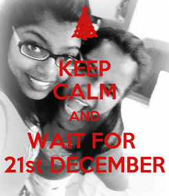 Poster: KEEP CALM AND WAIT FOR  21st DECEMBER