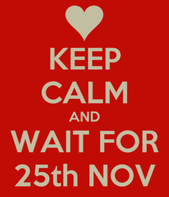 Poster: KEEP CALM AND WAIT FOR 25th NOV
