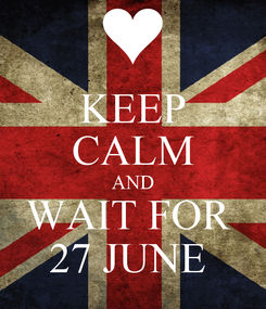 Poster: KEEP CALM AND WAIT FOR  27 JUNE