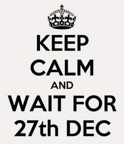 Poster: KEEP CALM AND WAIT FOR 27th DEC