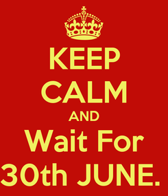 Poster: KEEP CALM AND Wait For 30th JUNE.