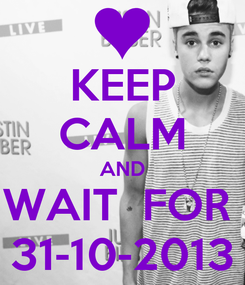 Poster: KEEP CALM AND WAIT  FOR  31-10-2013