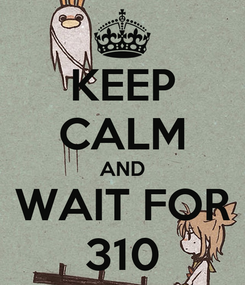 Poster: KEEP CALM AND WAIT FOR 310