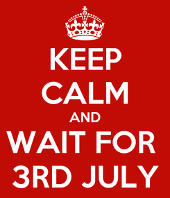 Poster: KEEP CALM AND WAIT FOR  3RD JULY