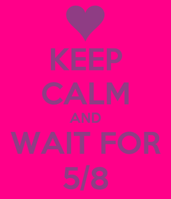 Poster: KEEP CALM AND WAIT FOR 5/8