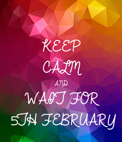 Poster: KEEP CALM AND WAIT FOR 5TH FEBRUARY