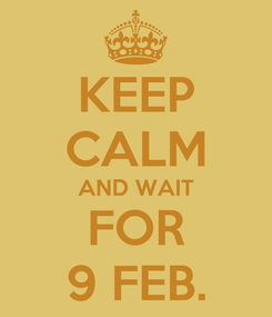 Poster: KEEP CALM AND WAIT FOR 9 FEB.