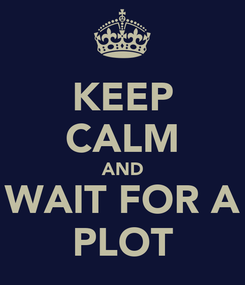 Poster: KEEP CALM AND WAIT FOR A PLOT