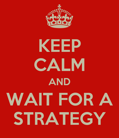Poster: KEEP CALM AND WAIT FOR A STRATEGY