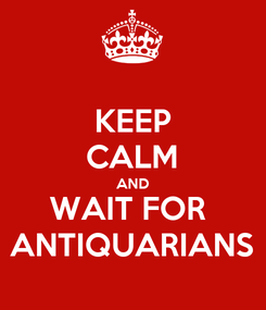 Poster: KEEP CALM AND WAIT FOR  ANTIQUARIANS