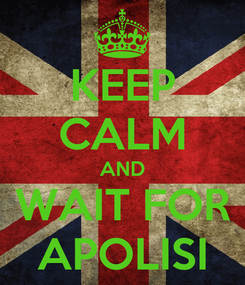 Poster: KEEP CALM AND WAIT FOR APOLISI